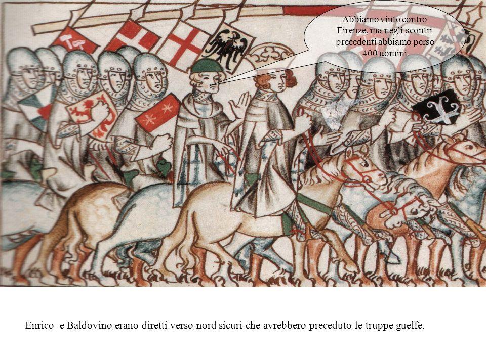 Abbiamo vinto contro Firenze, ma negli scontri precedenti abbiamo perso 400 uomini Enrico e Baldovino erano diretti verso nord sicuri che avrebbero preceduto le truppe guelfe.