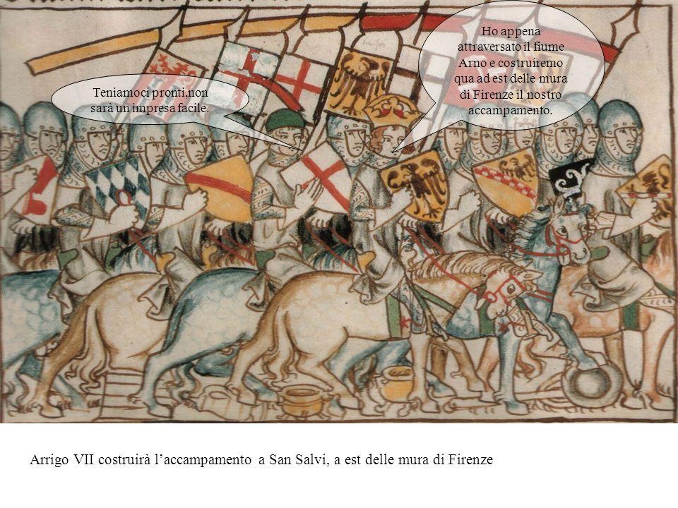 Arrigo VII costruirà laccampamento a San Salvi, a est delle mura di Firenze Ho appena attraversato il fiume Arno e costruiremo qua ad est delle mura di Firenze il nostro accampamento.