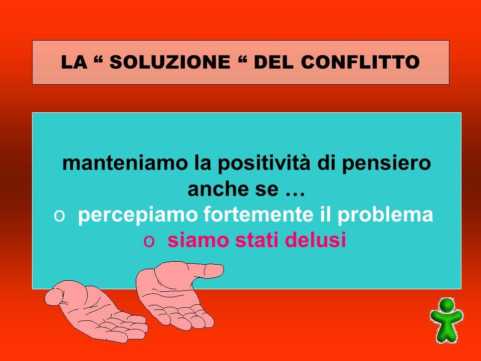 LA SOLUZIONE DEL CONFLITTO manteniamo la positività di pensiero anche se … opercepiamo fortemente il problema osiamo stati delusi
