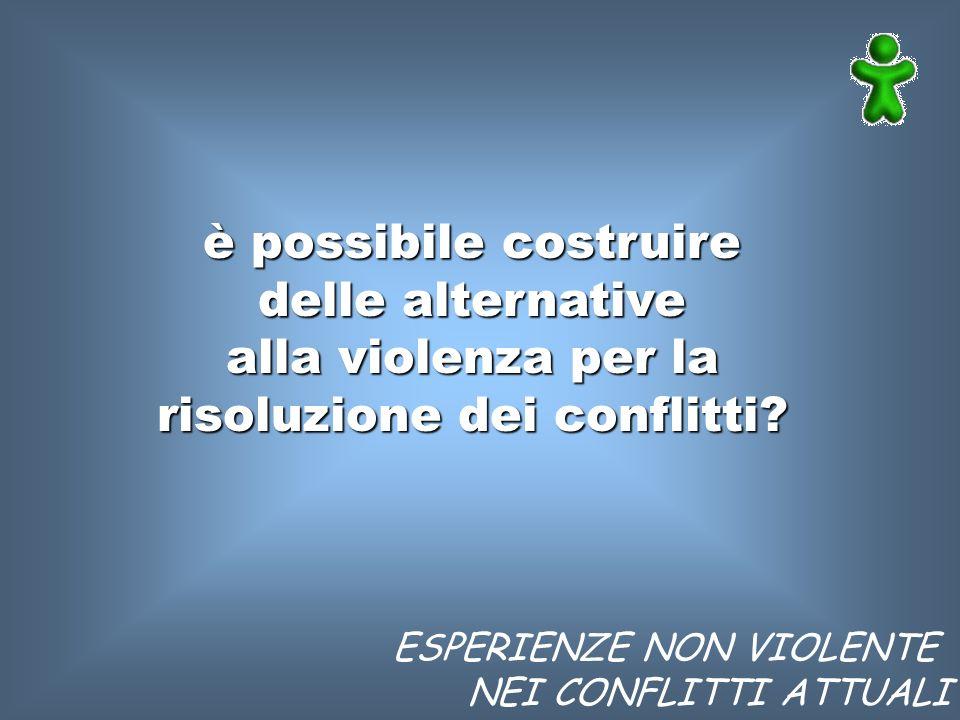 ESPERIENZE NON VIOLENTE NEI CONFLITTI ATTUALI è possibile costruire delle alternative alla violenza per la risoluzione dei conflitti?