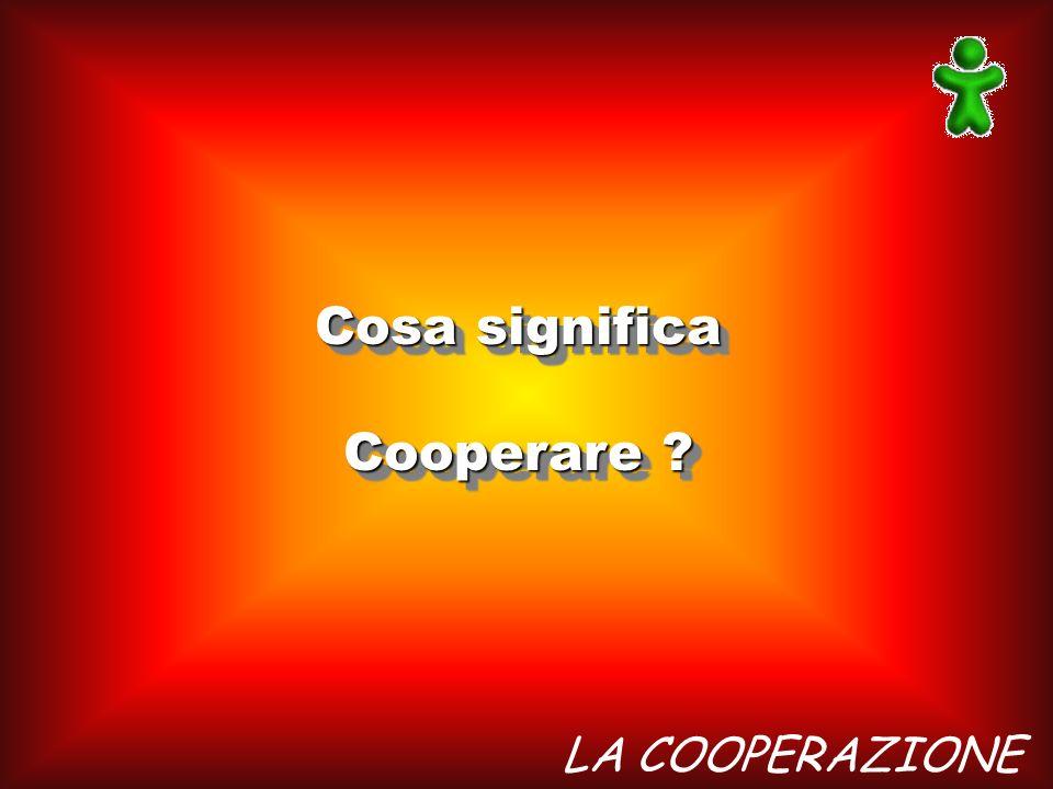 LA COOPERAZIONE Cosa significa Cooperare ? Cosa significa Cooperare ?