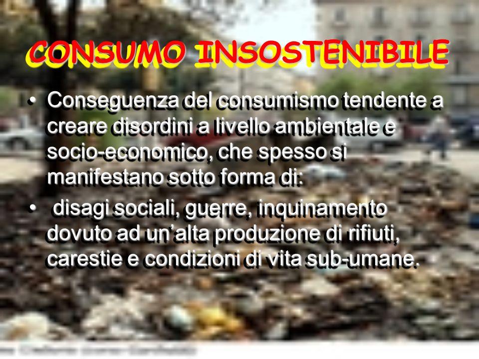 CONSUMO INSOSTENIBILE Conseguenza del consumismo tendente a creare disordini a livello ambientale e socio-economico, che spesso si manifestano sotto f