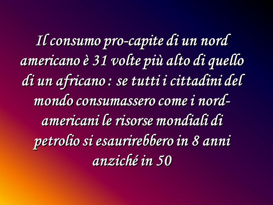 Il consumo pro-capite di un nord americano è 31 volte più alto di quello di un africano : se tutti i cittadini del mondo consumassero come i nord- ame