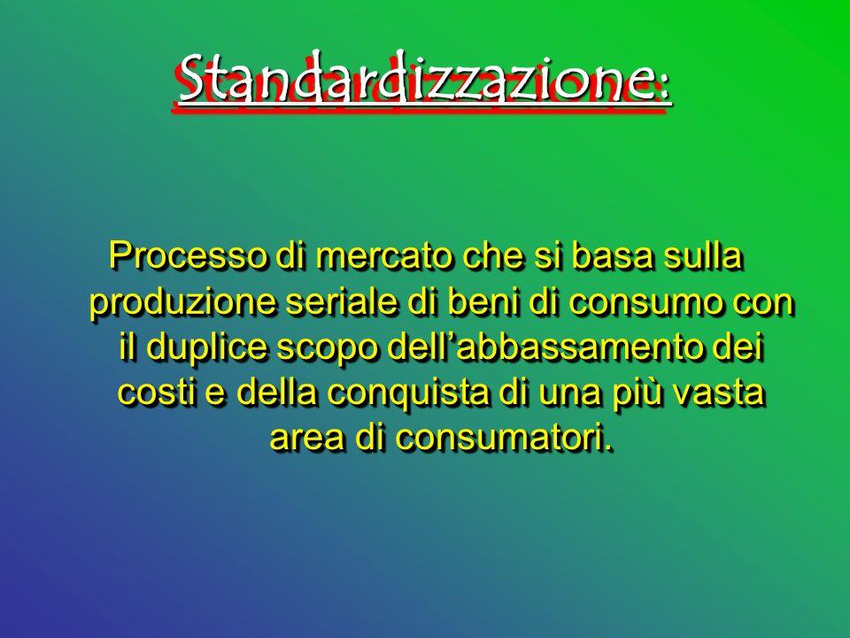 Standardizzazione:Standardizzazione: Processo di mercato che si basa sulla produzione seriale di beni di consumo con il duplice scopo dellabbassamento