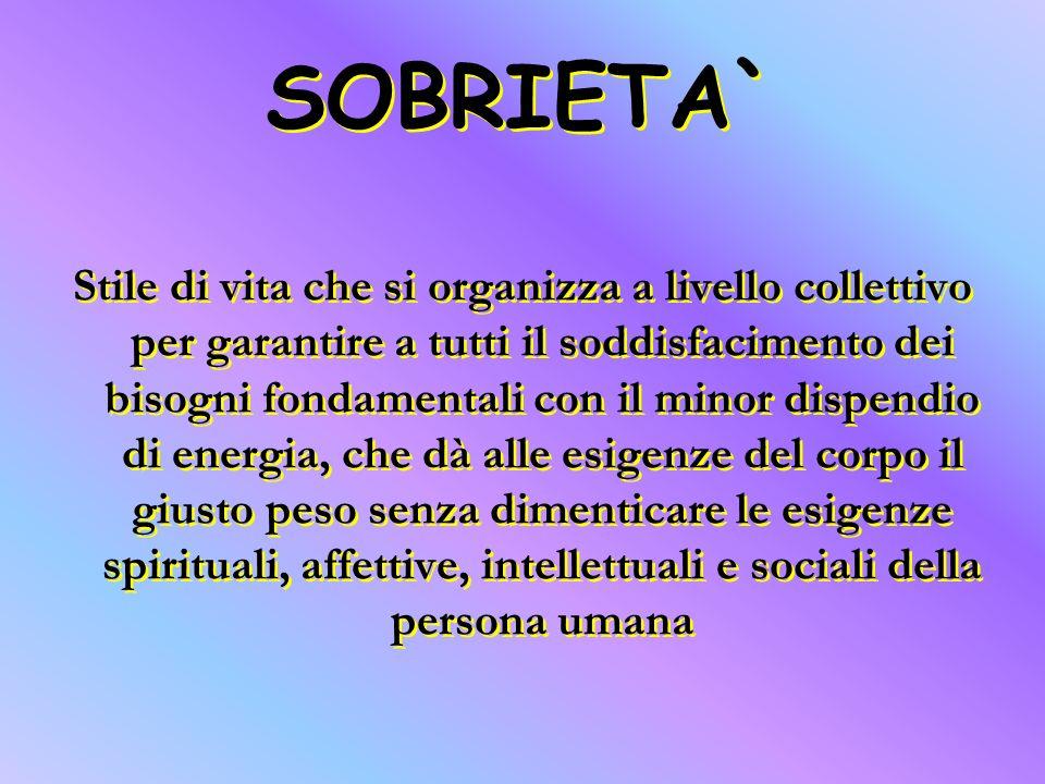 SOBRIETA` Stile di vita che si organizza a livello collettivo per garantire a tutti il soddisfacimento dei bisogni fondamentali con il minor dispendio