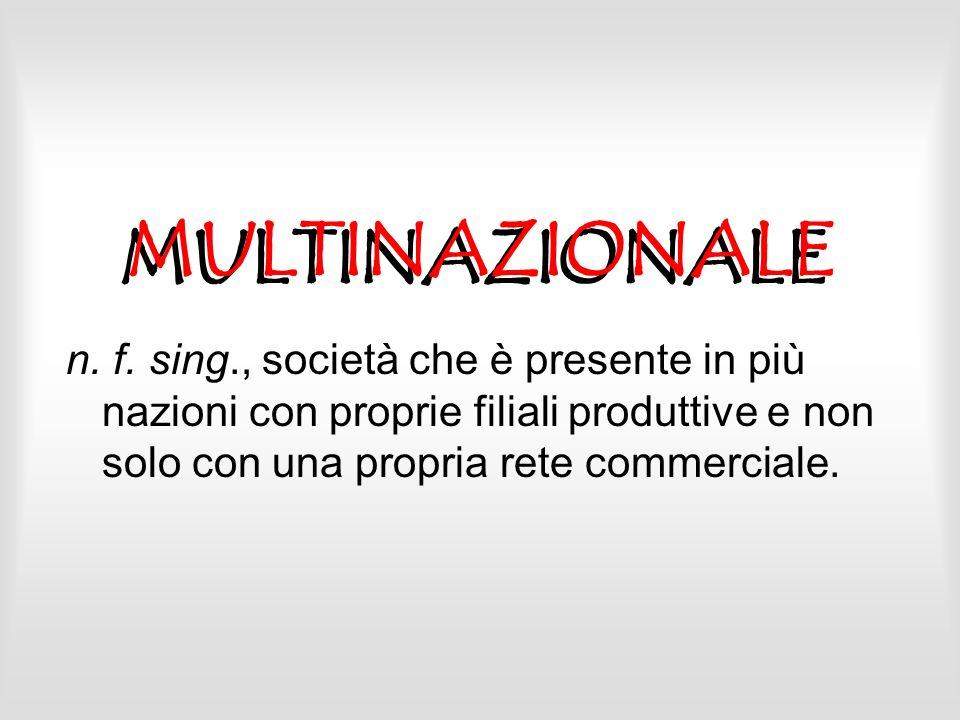 MULTINAZIONALE n. f. sing., società che è presente in più nazioni con proprie filiali produttive e non solo con una propria rete commerciale.