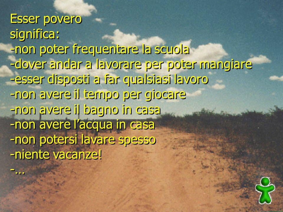 Esser povero significa: -non poter frequentare la scuola -dover andar a lavorare per poter mangiare -esser disposti a far qualsiasi lavoro -non avere