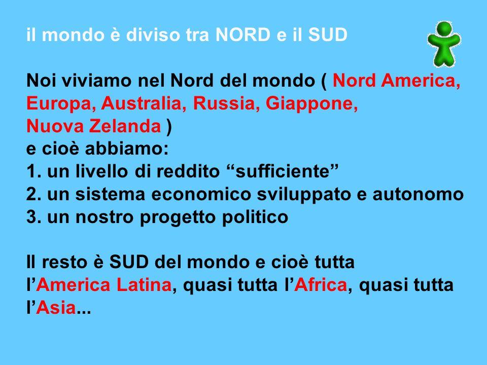 il mondo è diviso tra NORD e il SUD Noi viviamo nel Nord del mondo ( Nord America, Europa, Australia, Russia, Giappone, Nuova Zelanda ) e cioè abbiamo: 1.