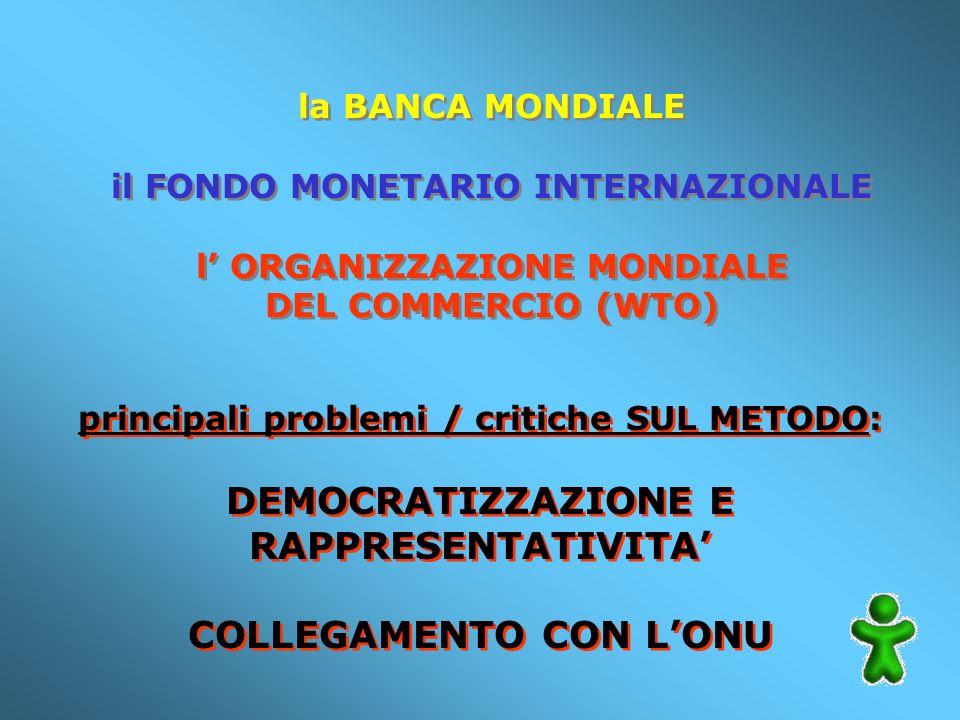 la BANCA MONDIALE il FONDO MONETARIO INTERNAZIONALE l ORGANIZZAZIONE MONDIALE DEL COMMERCIO (WTO) la BANCA MONDIALE il FONDO MONETARIO INTERNAZIONALE l ORGANIZZAZIONE MONDIALE DEL COMMERCIO (WTO) principali problemi / critiche SUL METODO: DEMOCRATIZZAZIONE E RAPPRESENTATIVITA COLLEGAMENTO CON LONU principali problemi / critiche SUL METODO: DEMOCRATIZZAZIONE E RAPPRESENTATIVITA COLLEGAMENTO CON LONU