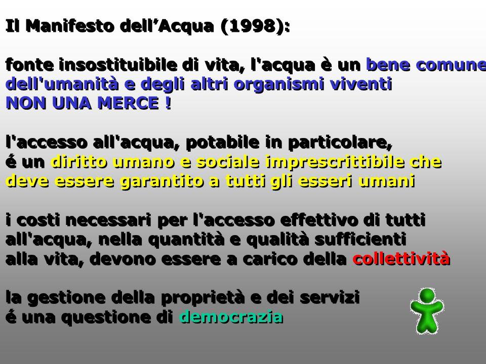Il Manifesto dellAcqua (1998): fonte insostituibile di vita, l acqua è un bene comune dell umanità e degli altri organismi viventi NON UNA MERCE .
