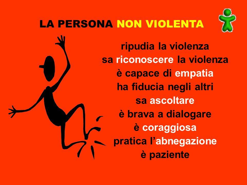 LA PERSONA NON VIOLENTA ripudia la violenza sa riconoscere la violenza è capace di empatia ha fiducia negli altri sa ascoltare è brava a dialogare è c