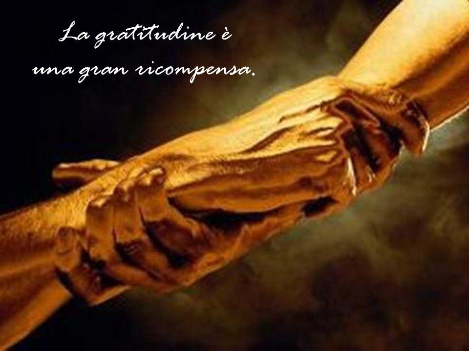 La gratitudine e il frumento crescono solo in buon terreno.