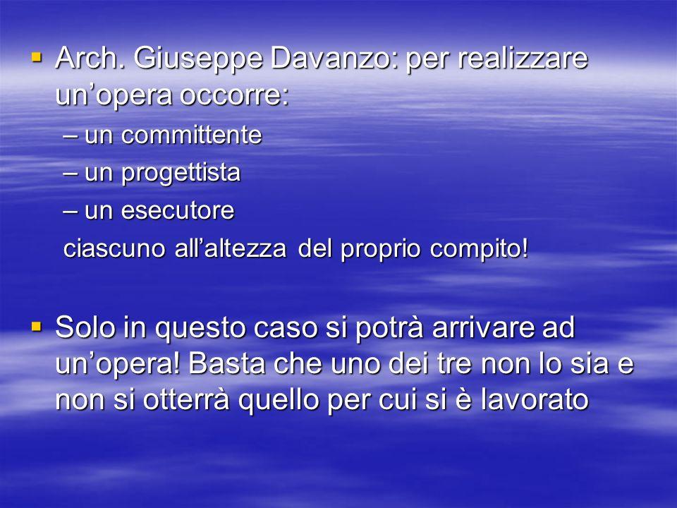 Arch. Giuseppe Davanzo: per realizzare unopera occorre: Arch. Giuseppe Davanzo: per realizzare unopera occorre: –un committente –un progettista –un es