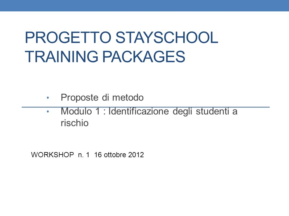 PROGETTO STAYSCHOOL TRAINING PACKAGES Proposte di metodo Modulo 1 : Identificazione degli studenti a rischio WORKSHOP n. 1 16 ottobre 2012