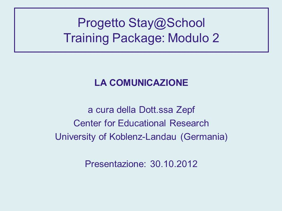 Progetto Stay@School Training Package: Modulo 2 LA COMUNICAZIONE a cura della Dott.ssa Zepf Center for Educational Research University of Koblenz-Landau (Germania) Presentazione: 30.10.2012