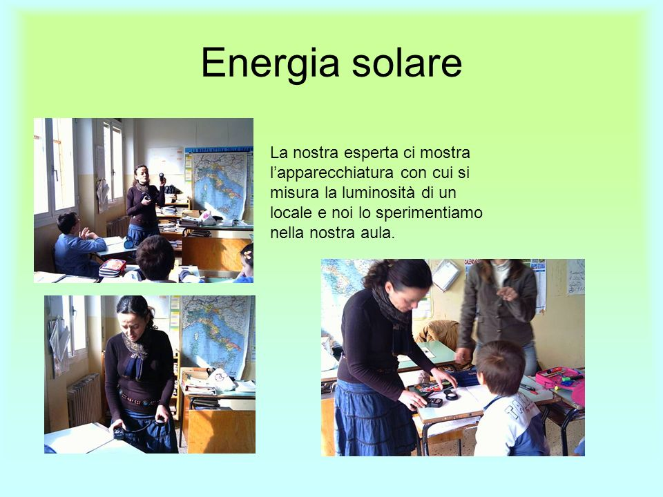 Energia solare La nostra esperta ci mostra lapparecchiatura con cui si misura la luminosità di un locale e noi lo sperimentiamo nella nostra aula.