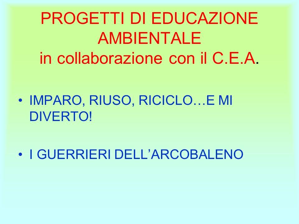 PROGETTI DI EDUCAZIONE AMBIENTALE in collaborazione con il C.E.A. IMPARO, RIUSO, RICICLO…E MI DIVERTO! I GUERRIERI DELLARCOBALENO