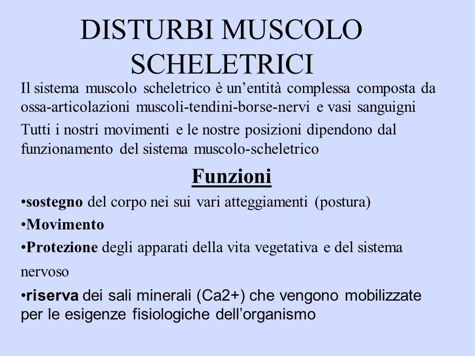 DISTURBI MUSCOLO SCHELETRICI Il sistema muscolo scheletrico è unentità complessa composta da ossa-articolazioni muscoli-tendini-borse-nervi e vasi sanguigni Tutti i nostri movimenti e le nostre posizioni dipendono dal funzionamento del sistema muscolo-scheletrico Funzioni sostegno del corpo nei sui vari atteggiamenti (postura) Movimento Protezione degli apparati della vita vegetativa e del sistema nervoso riserva dei sali minerali (Ca2+) che vengono mobilizzate per le esigenze fisiologiche dellorganismo