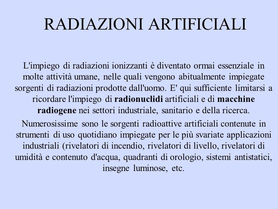 RADIAZIONI ARTIFICIALI L impiego di radiazioni ionizzanti è diventato ormai essenziale in molte attività umane, nelle quali vengono abitualmente impiegate sorgenti di radiazioni prodotte dall uomo.