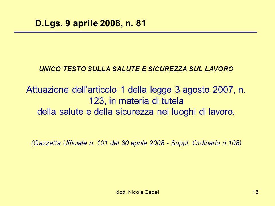 dott. Nicola Cadel15 UNICO TESTO SULLA SALUTE E SICUREZZA SUL LAVORO Attuazione dell'articolo 1 della legge 3 agosto 2007, n. 123, in materia di tutel