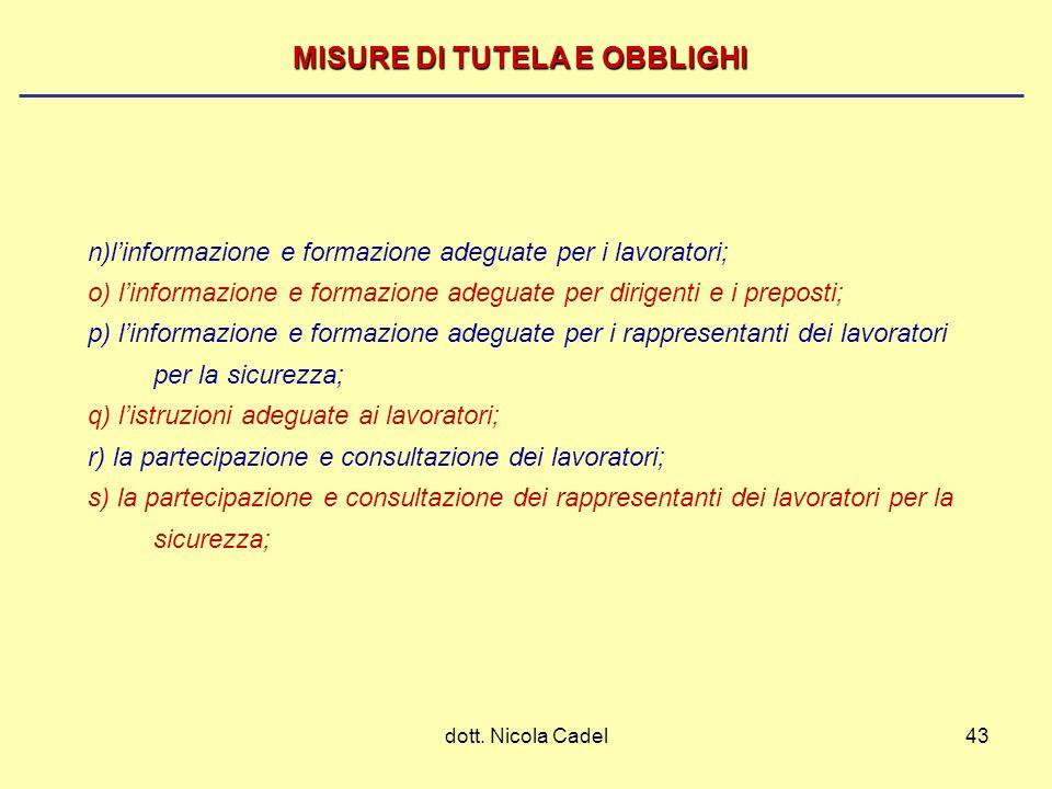 dott. Nicola Cadel43 MISURE DI TUTELA E OBBLIGHI n)linformazione e formazione adeguate per i lavoratori; o) linformazione e formazione adeguate per di