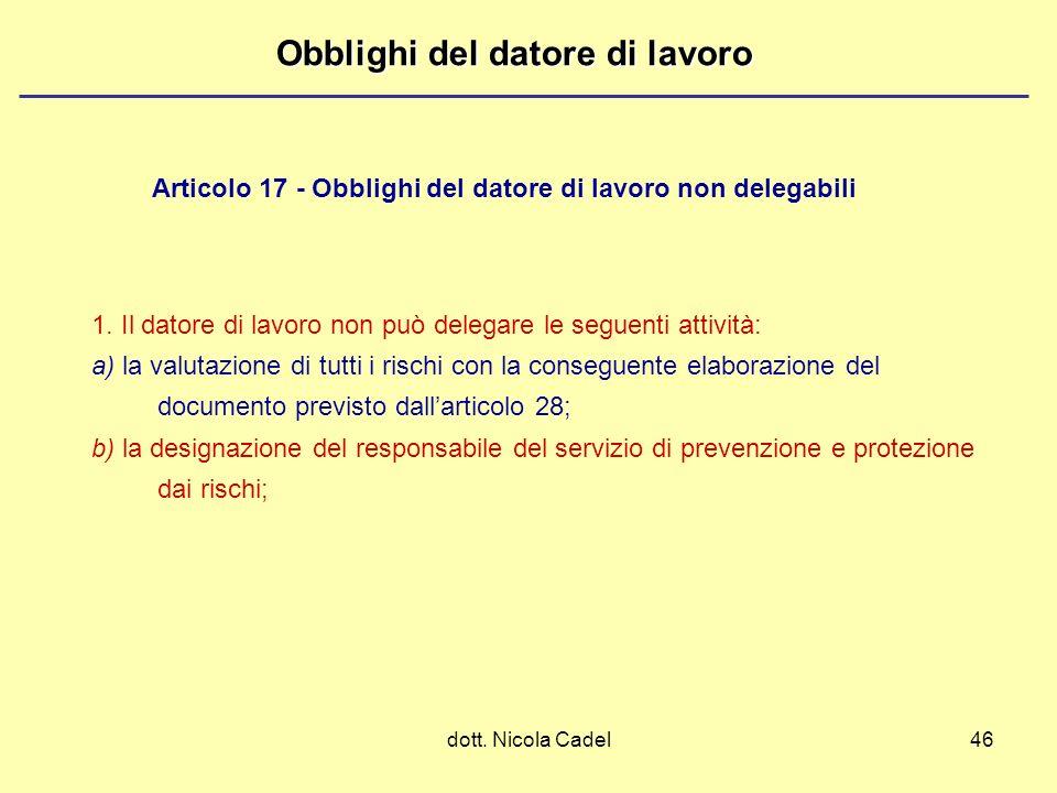 dott. Nicola Cadel46 Obblighi del datore di lavoro 1. Il datore di lavoro non può delegare le seguenti attività: a) la valutazione di tutti i rischi c