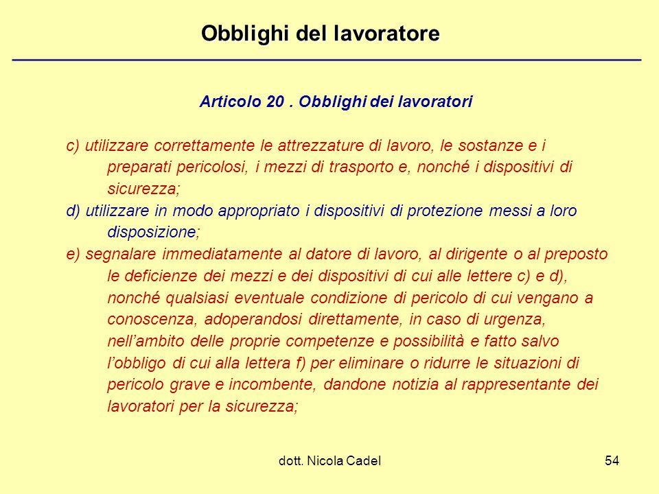 dott. Nicola Cadel54 Obblighi del lavoratore c) utilizzare correttamente le attrezzature di lavoro, le sostanze e i preparati pericolosi, i mezzi di t