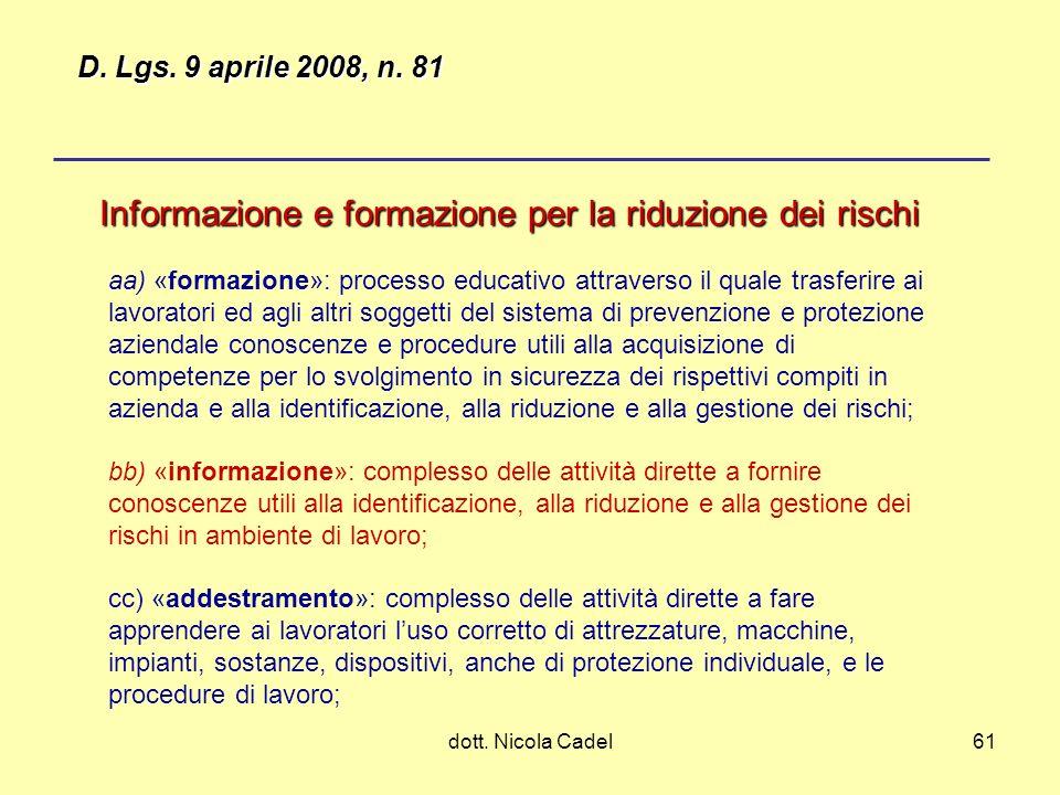 dott. Nicola Cadel61 Informazione e formazione per la riduzione dei rischi aa) «formazione»: processo educativo attraverso il quale trasferire ai lavo