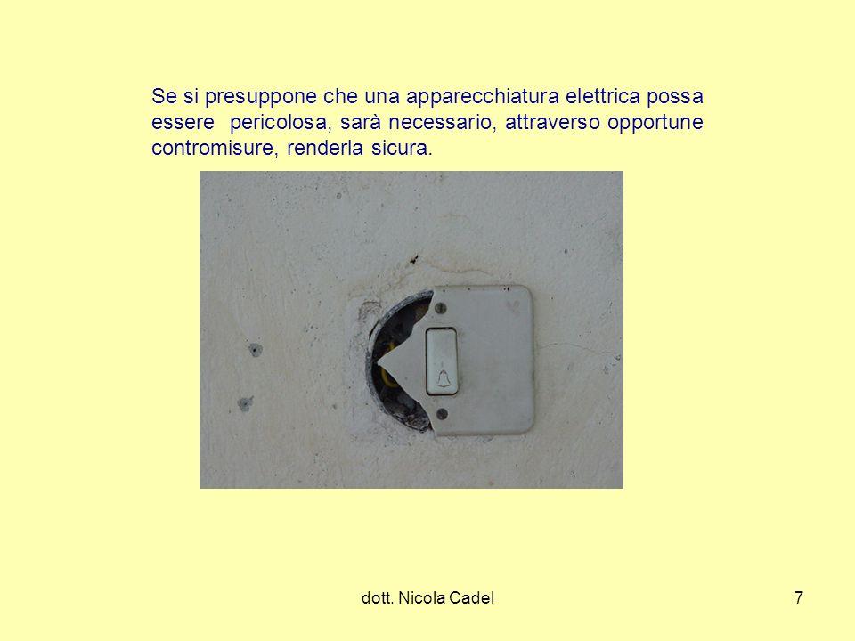 dott. Nicola Cadel7 Se si presuppone che una apparecchiatura elettrica possa essere pericolosa, sarà necessario, attraverso opportune contromisure, re