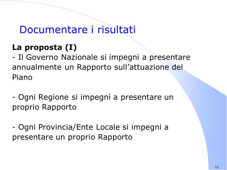 12 Documentare i risultati La proposta (I) - Il Governo Nazionale si impegni a presentare annualmente un Rapporto sullattuazione del Piano - Ogni Regione si impegni a presentare un proprio Rapporto - Ogni Provincia/Ente Locale si impegni a presentare un proprio Rapporto