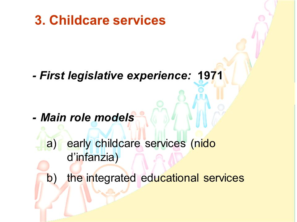 4 3. Childcare services - First legislative experience: 1971 a)early childcare services (nido dinfanzia) b)the integrated educational services - Main
