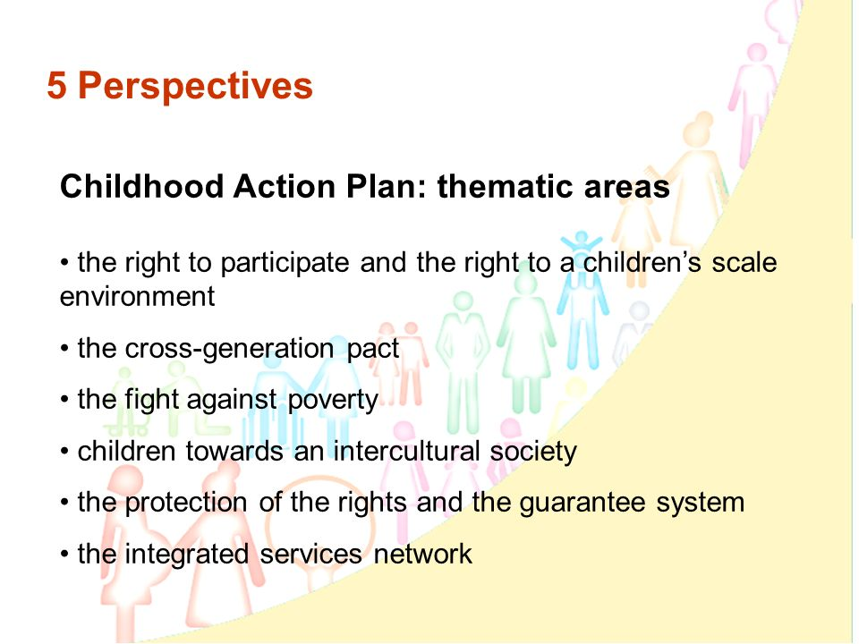 5 Perspectives Childhood Action Plan: thematic areas the right to participate and the right to a childrens scale environment the cross-generation pact the fight against poverty children towards an intercultural society the protection of the rights and the guarantee system the integrated services network