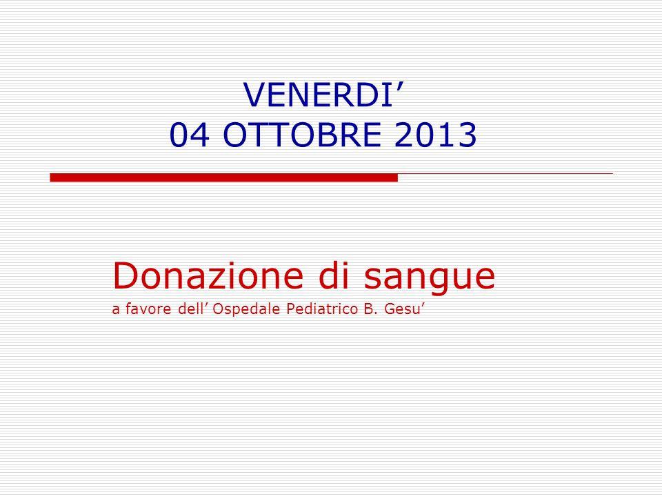 VENERDI 04 OTTOBRE 2013 Donazione di sangue a favore dell Ospedale Pediatrico B. Gesu