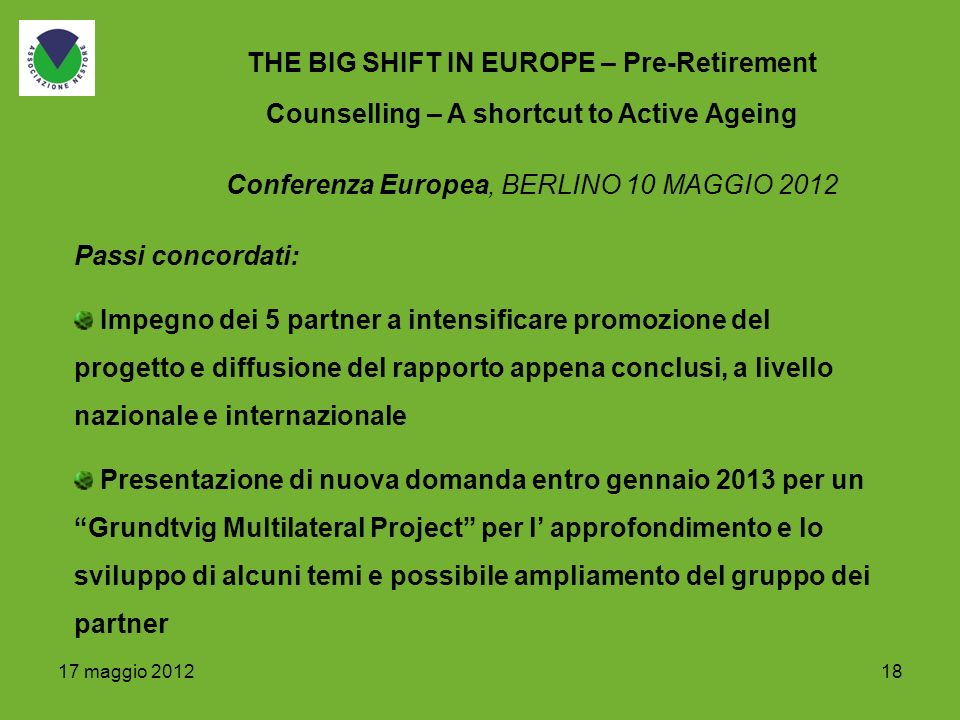 18 THE BIG SHIFT IN EUROPE – Pre-Retirement Counselling – A shortcut to Active Ageing Passi concordati: Impegno dei 5 partner a intensificare promozio