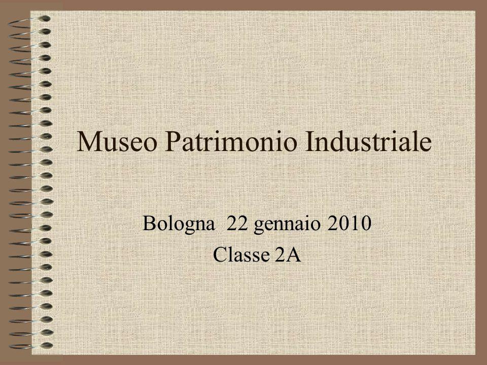 Museo Patrimonio Industriale Bologna 22 gennaio 2010 Classe 2A