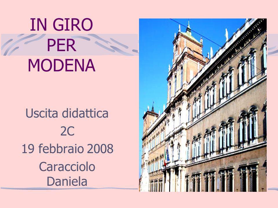 IN GIRO PER MODENA Uscita didattica 2C 19 febbraio 2008 Caracciolo Daniela