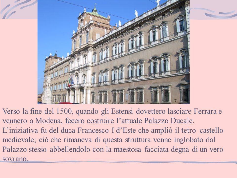 Verso la fine del 1500, quando gli Estensi dovettero lasciare Ferrara e vennero a Modena, fecero costruire lattuale Palazzo Ducale. Liniziativa fu del