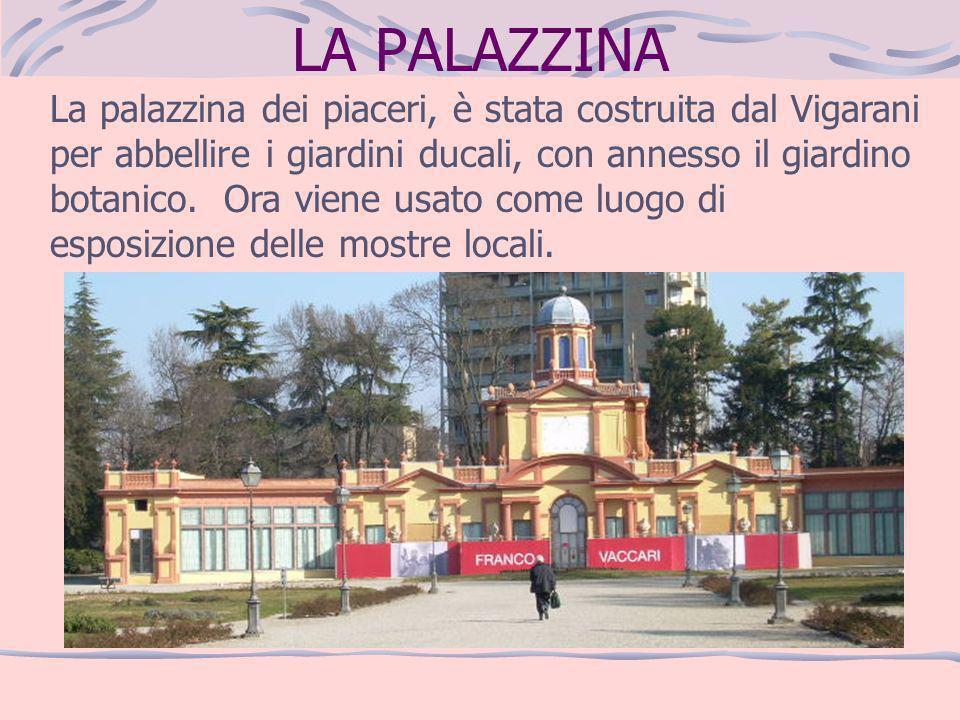 LA PALAZZINA La palazzina dei piaceri, è stata costruita dal Vigarani per abbellire i giardini ducali, con annesso il giardino botanico. Ora viene usa