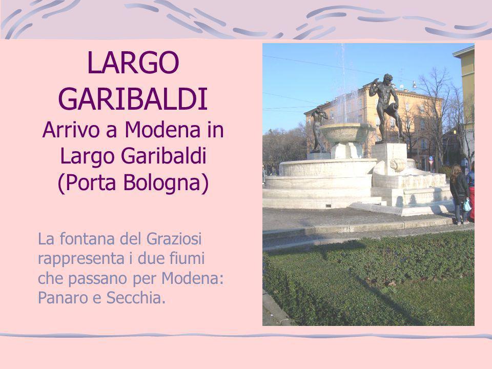 LARGO GARIBALDI Arrivo a Modena in Largo Garibaldi (Porta Bologna) La fontana del Graziosi rappresenta i due fiumi che passano per Modena: Panaro e Se