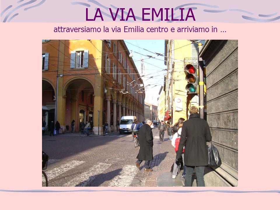 LA VIA EMILIA attraversiamo la via Emilia centro e arriviamo in …