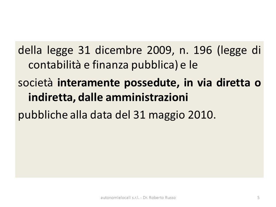 della legge 31 dicembre 2009, n. 196 (legge di contabilità e finanza pubblica) e le società interamente possedute, in via diretta o indiretta, dalle a