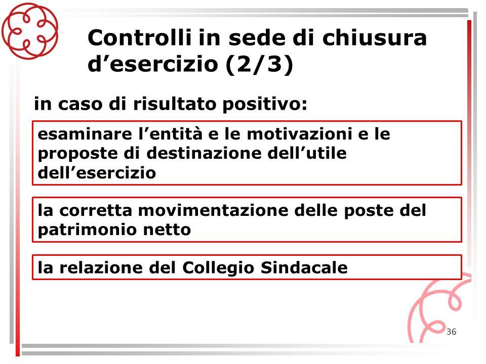 36 Controlli in sede di chiusura desercizio (2/3) esaminare lentità e le motivazioni e le proposte di destinazione dellutile dellesercizio in caso di