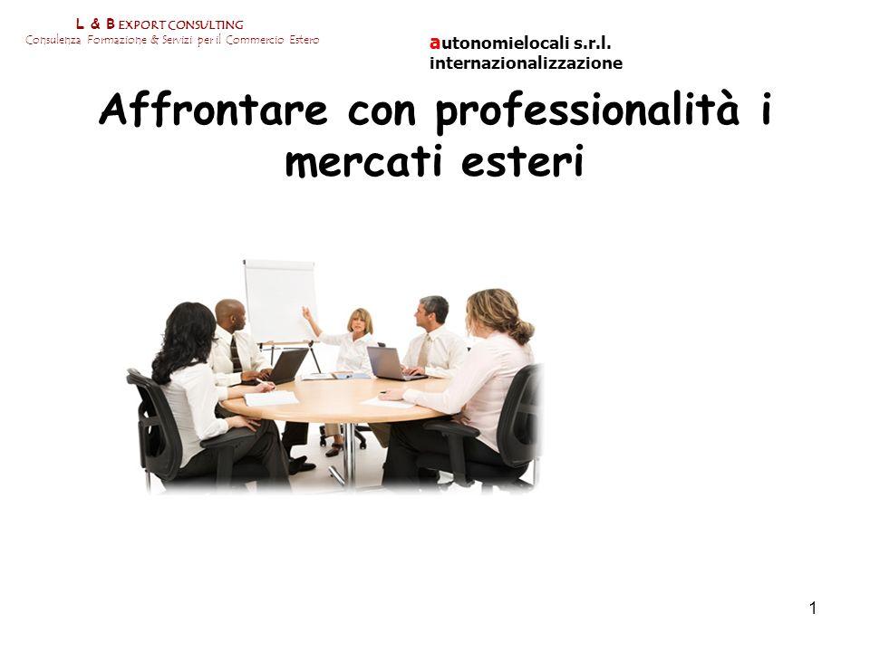 1 L & B EXPORT CONSULTING Consulenza Formazione & Servizi per il Commercio Estero Affrontare con professionalità i mercati esteri a utonomielocali s.r
