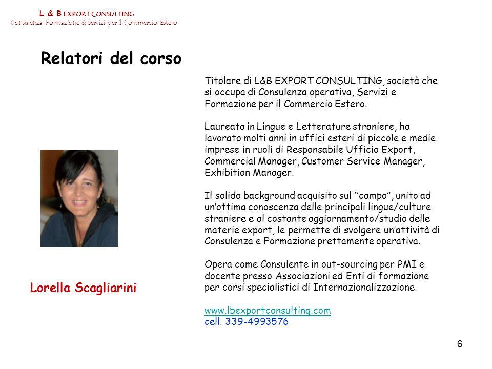 6 L & B EXPORT CONSULTING Consulenza Formazione & Servizi per il Commercio Estero Relatori del corso Lorella Scagliarini Titolare di L&B EXPORT CONSUL