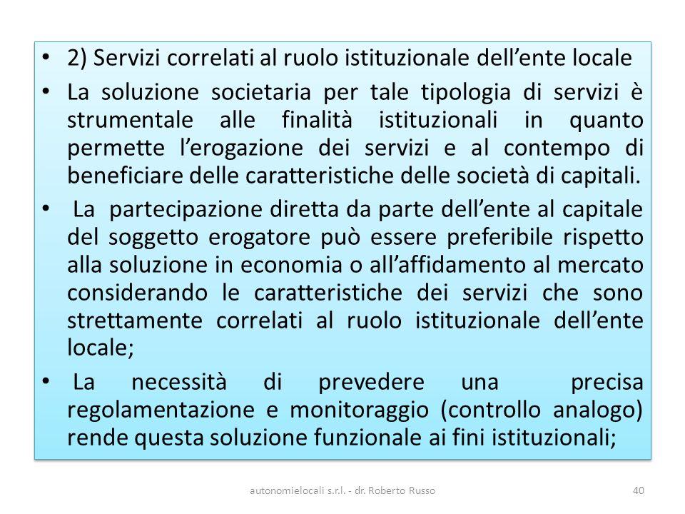 2) Servizi correlati al ruolo istituzionale dellente locale La soluzione societaria per tale tipologia di servizi è strumentale alle finalità istituzionali in quanto permette lerogazione dei servizi e al contempo di beneficiare delle caratteristiche delle società di capitali.