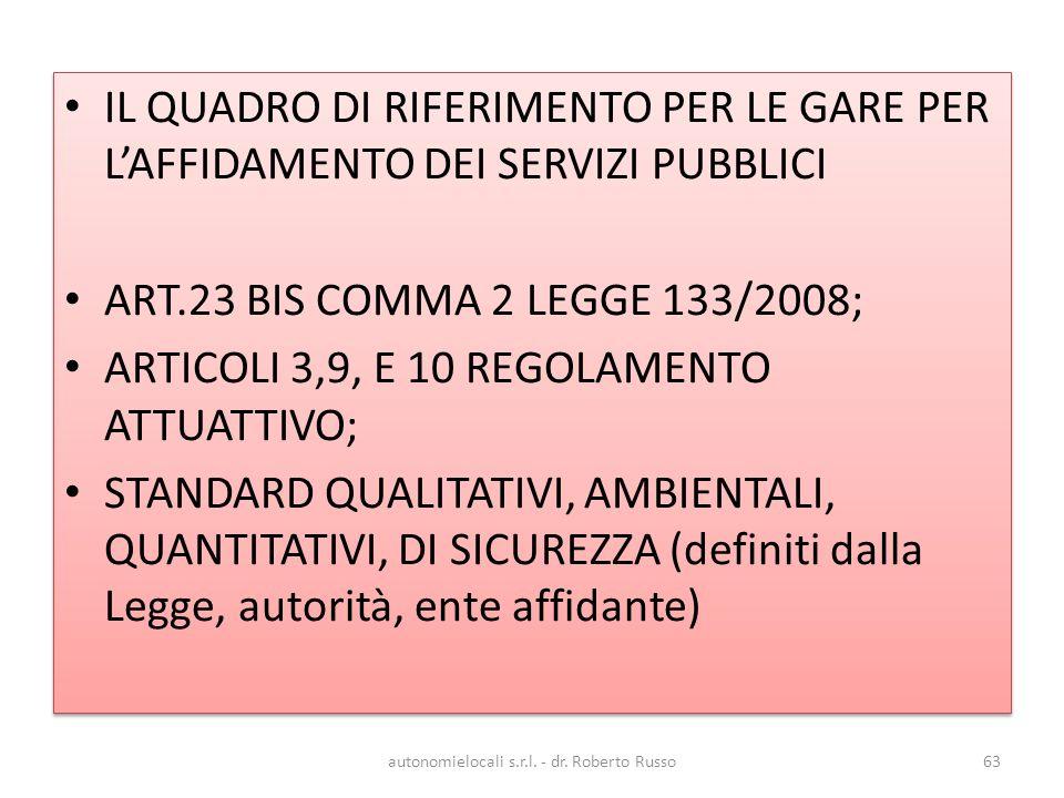 IL QUADRO DI RIFERIMENTO PER LE GARE PER LAFFIDAMENTO DEI SERVIZI PUBBLICI ART.23 BIS COMMA 2 LEGGE 133/2008; ARTICOLI 3,9, E 10 REGOLAMENTO ATTUATTIVO; STANDARD QUALITATIVI, AMBIENTALI, QUANTITATIVI, DI SICUREZZA (definiti dalla Legge, autorità, ente affidante) IL QUADRO DI RIFERIMENTO PER LE GARE PER LAFFIDAMENTO DEI SERVIZI PUBBLICI ART.23 BIS COMMA 2 LEGGE 133/2008; ARTICOLI 3,9, E 10 REGOLAMENTO ATTUATTIVO; STANDARD QUALITATIVI, AMBIENTALI, QUANTITATIVI, DI SICUREZZA (definiti dalla Legge, autorità, ente affidante) autonomielocali s.r.l.
