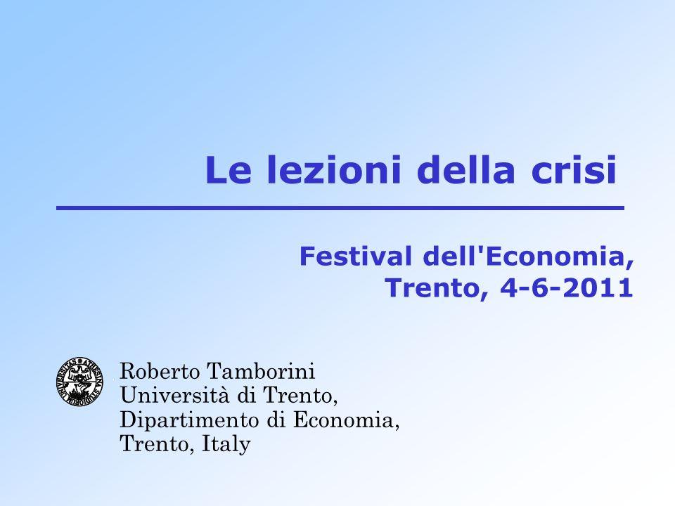Le lezioni della crisi Roberto Tamborini Università di Trento, Dipartimento di Economia, Trento, Italy Festival dell Economia, Trento, 4-6-2011