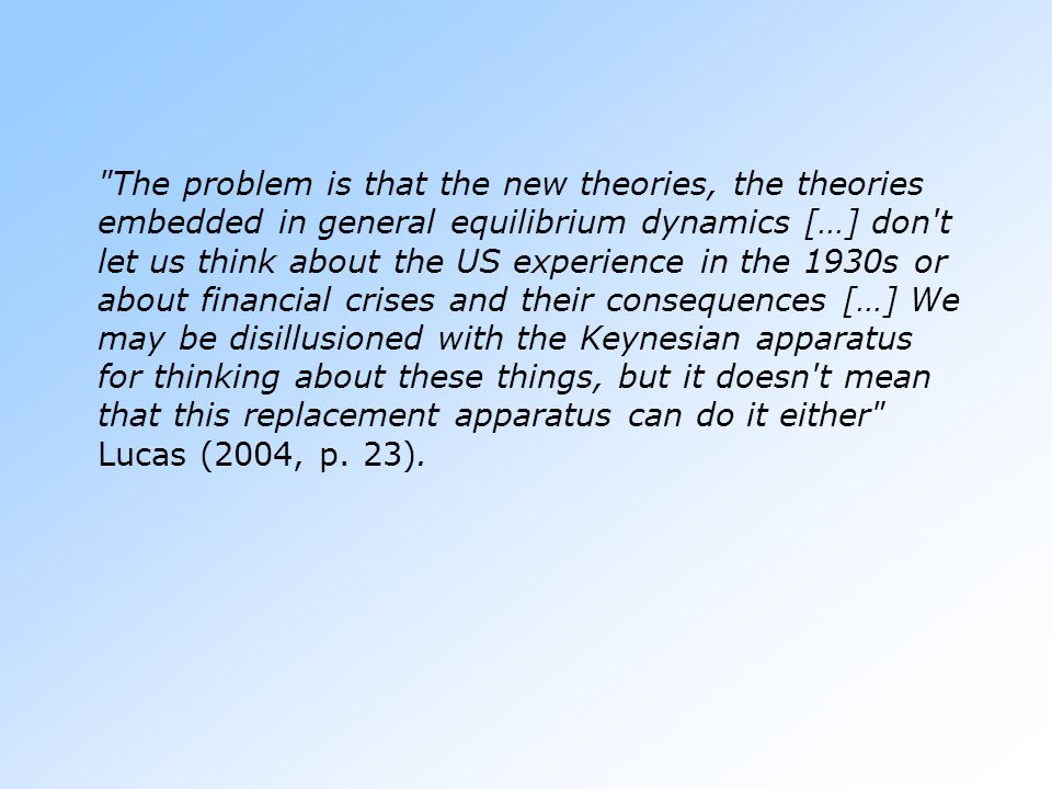 The problem is that the new theories, the theories embedded in general equilibrium dynamics […] don t let us think about the US experience in the 1930s or about financial crises and their consequences […] We may be disillusioned with the Keynesian apparatus for thinking about these things, but it doesn t mean that this replacement apparatus can do it either Lucas (2004, p.