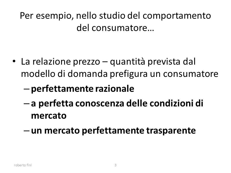 roberto fini3 Per esempio, nello studio del comportamento del consumatore… La relazione prezzo – quantità prevista dal modello di domanda prefigura un consumatore – perfettamente razionale – a perfetta conoscenza delle condizioni di mercato – un mercato perfettamente trasparente