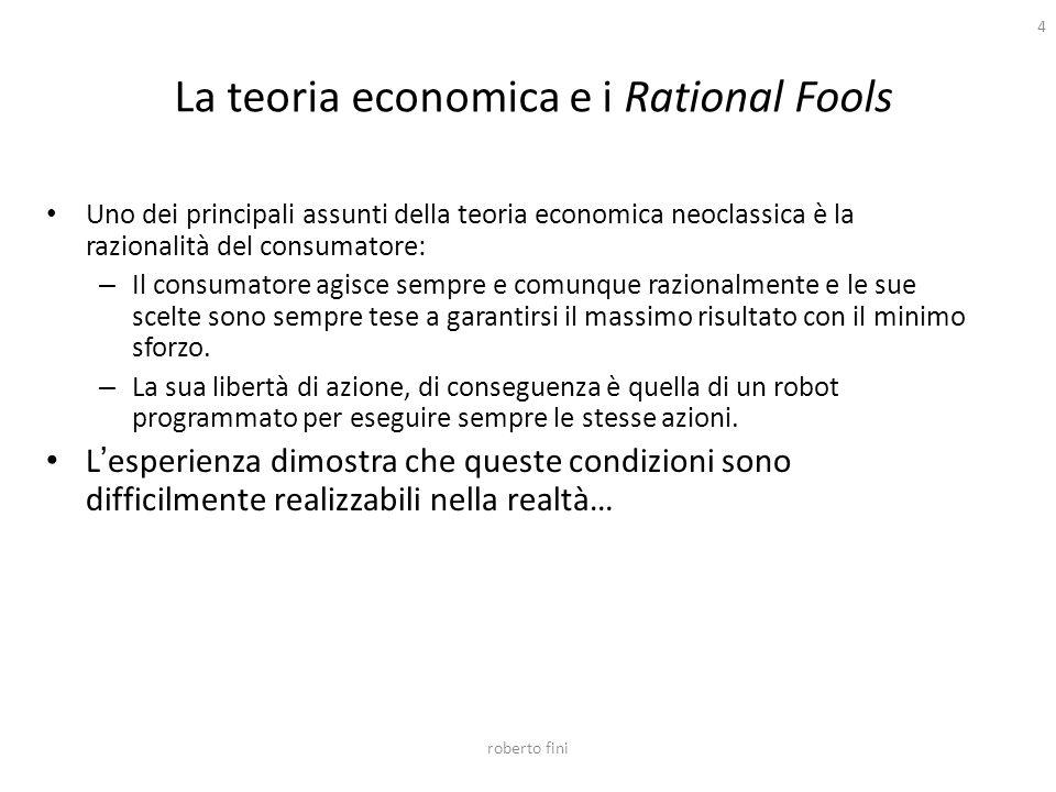 roberto fini 4 La teoria economica e i Rational Fools Uno dei principali assunti della teoria economica neoclassica è la razionalità del consumatore: – Il consumatore agisce sempre e comunque razionalmente e le sue scelte sono sempre tese a garantirsi il massimo risultato con il minimo sforzo.